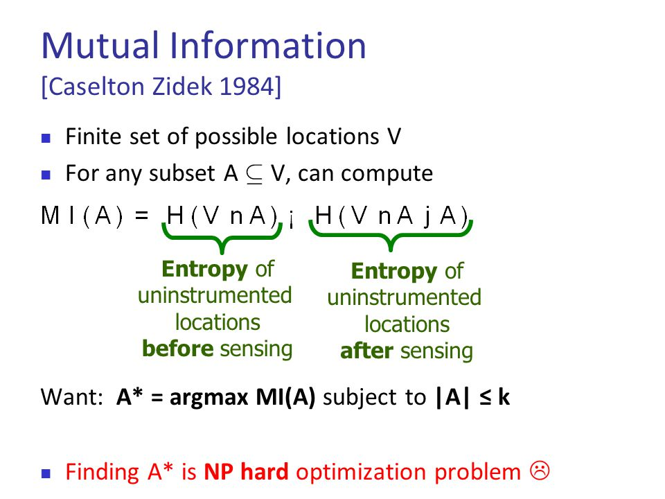 Mutual Information [Caselton Zidek 1984]  Finite set of possible locations V  For any subset A µ V, can compute Want: A* = argmax MI(A) subject to |A| ≤ k  Finding A* is NP hard optimization problem  Entropy of uninstrumented locations after sensing Entropy of uninstrumented locations before sensing