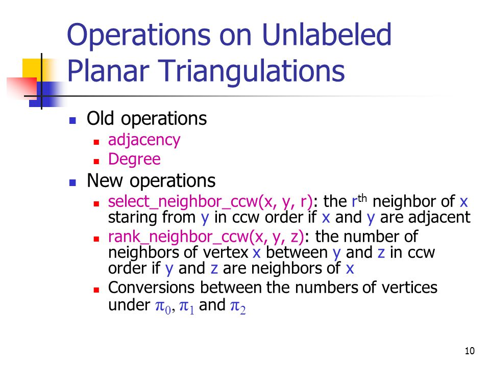 Operations on Unlabeled Planar Triangulations  Old operations  adjacency  Degree  New operations  select_neighbor_ccw(x, y, r): the r th neighbor of x staring from y in ccw order if x and y are adjacent  rank_neighbor_ccw(x, y, z): the number of neighbors of vertex x between y and z in ccw order if y and z are neighbors of x  Conversions between the numbers of vertices under π 0, π 1 and π 2