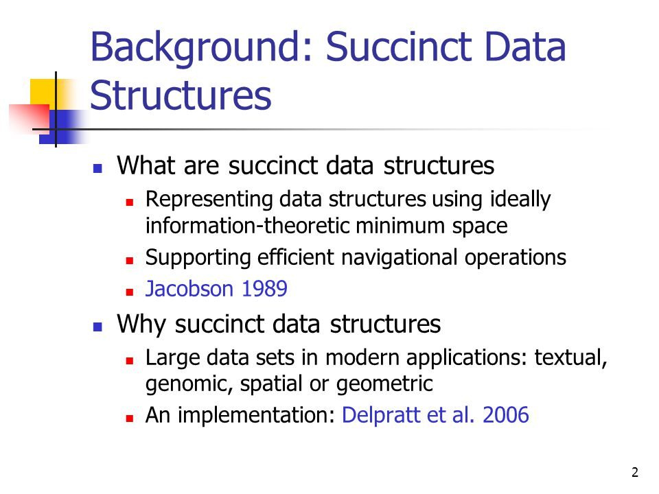 2 Background: Succinct Data Structures  What are succinct data structures  Representing data structures using ideally information-theoretic minimum space  Supporting efficient navigational operations  Jacobson 1989  Why succinct data structures  Large data sets in modern applications: textual, genomic, spatial or geometric  An implementation: Delpratt et al.