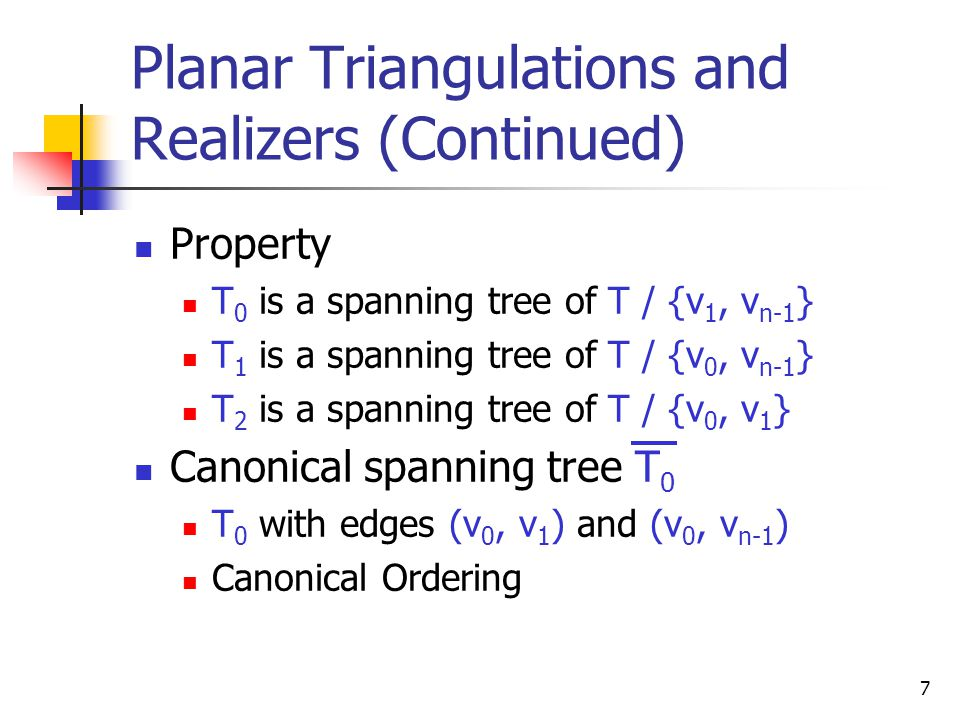 7  Property  T 0 is a spanning tree of T / {v 1, v n-1 }  T 1 is a spanning tree of T / {v 0, v n-1 }  T 2 is a spanning tree of T / {v 0, v 1 }  Canonical spanning tree T 0  T 0 with edges (v 0, v 1 ) and (v 0, v n-1 )  Canonical Ordering Planar Triangulations and Realizers (Continued)
