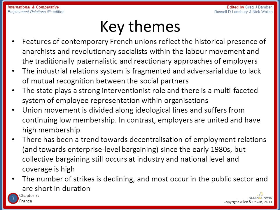 4 Chapter 7: France International & Comparative Employment Relations 5 th edition Edited by Greg J Bamber, Russell D Lansbury & Nick Wailes Copyright Allen & Unwin, 2011 French employment relations context • France is the world's sixth largest economic power in terms of GDP • It has a population of approximately 63.8 million with a labour market participation rate of 63% • Female employment is increasing (58% in 2006), but employment amongst young people (15-24 years) is falling (29% in 2006), largely due to rising school retention • There has been low economic growth in recent decades despite there being no severe recessions • High unemployment since the 1980s has resulted in government- run employment and training schemes • Since the 1970s, forms of employment have changed in line with international trends, for example, growing temporary and part- time employment
