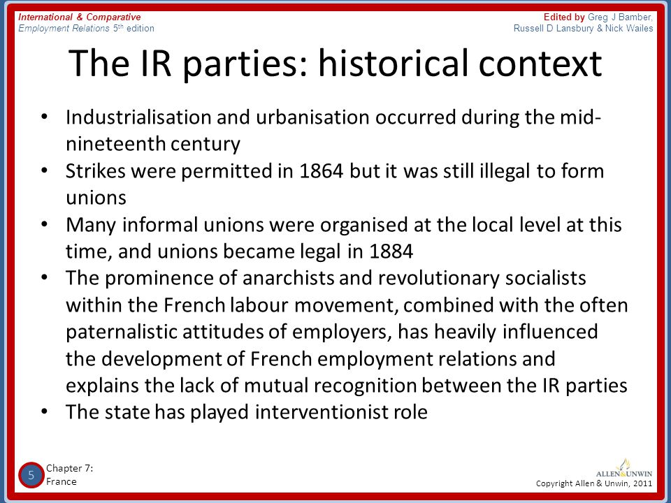 26 Chapter 7: France International & Comparative Employment Relations 5 th edition Edited by Greg J Bamber, Russell D Lansbury & Nick Wailes Copyright Allen & Unwin, 2011 Trends in industrial disputes • Industrial disputes tend to be short-lived, as French unions have few financial reserves and generally do not grant strike pay • France loses relatively few work days due to stoppages when compared with Italy and many English-speaking countries • Compared to the 1970s, there has been a significant decline in the number of working days lost to strikes in the 1980s and 1990s (for both private and publicly owned companies) • It is difficult to accurately attribute causes of strikes, as many disputes involve multiple issues.