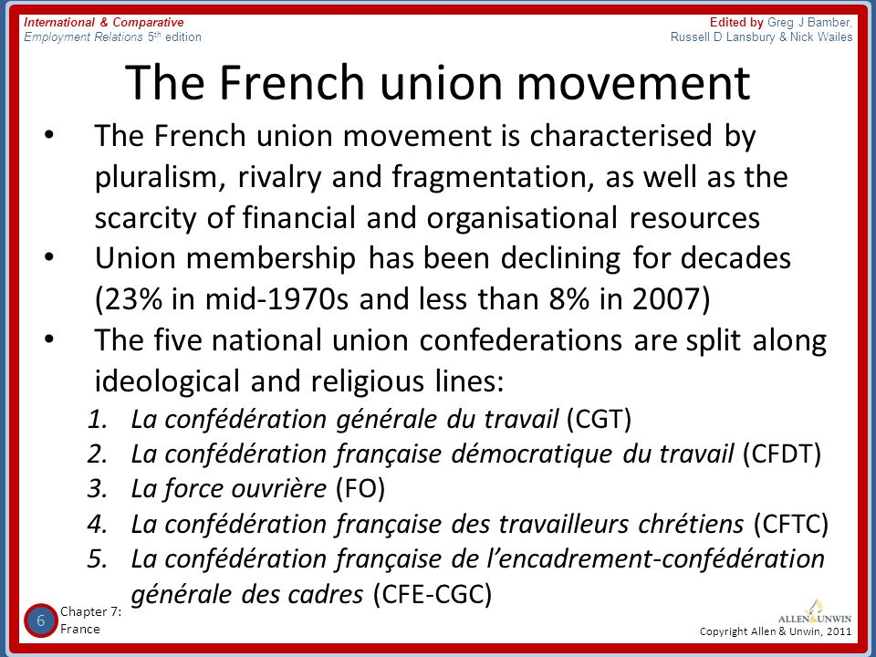 7 Chapter 7: France International & Comparative Employment Relations 5 th edition Edited by Greg J Bamber, Russell D Lansbury & Nick Wailes Copyright Allen & Unwin, 2011 French union confederations • In 1966, the five French union confederations were granted the status of 'representative unions' by public authorities on the basis of five criteria, the most important one being independence from employers • This identity confers exclusive rights such as – the nomination of candidates in the system of employee representation within the firm – representation on governmental and other consultative bodies, and – collective bargaining • These rights are not dependent on actual union presence within firms • This system remained unchanged until 2008