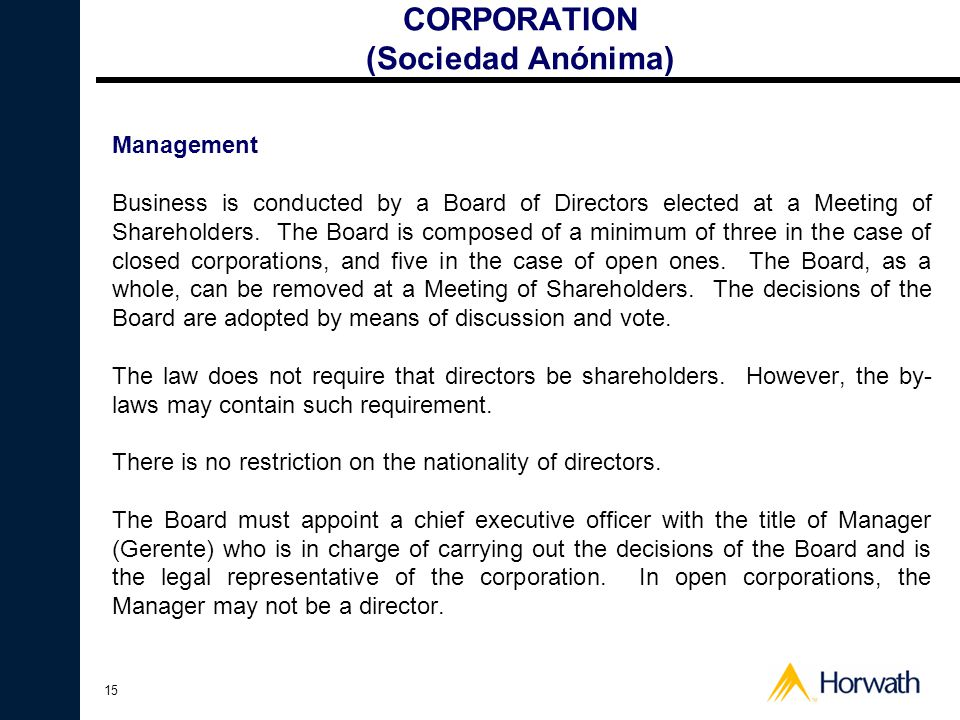 15 CORPORATION (Sociedad Anónima) Management Business is conducted by a Board of Directors elected at a Meeting of Shareholders.