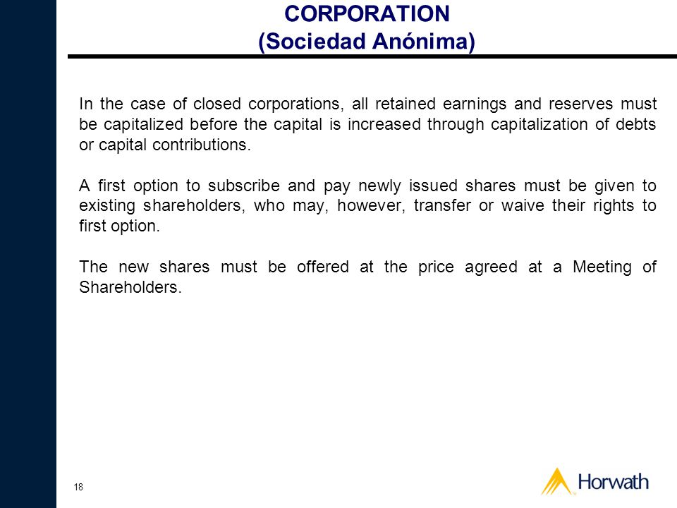 18 CORPORATION (Sociedad Anónima) In the case of closed corporations, all retained earnings and reserves must be capitalized before the capital is increased through capitalization of debts or capital contributions.