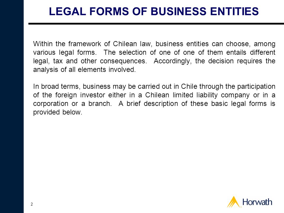 2 LEGAL FORMS OF BUSINESS ENTITIES Within the framework of Chilean law, business entities can choose, among various legal forms. The selection of one