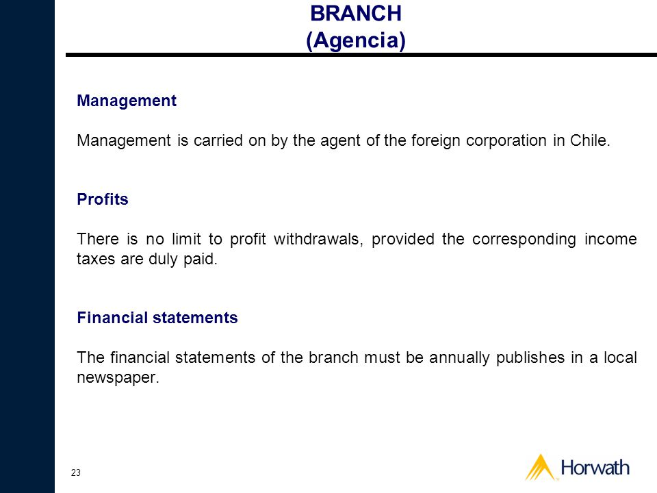 23 BRANCH (Agencia) Management Management is carried on by the agent of the foreign corporation in Chile. Profits There is no limit to profit withdraw