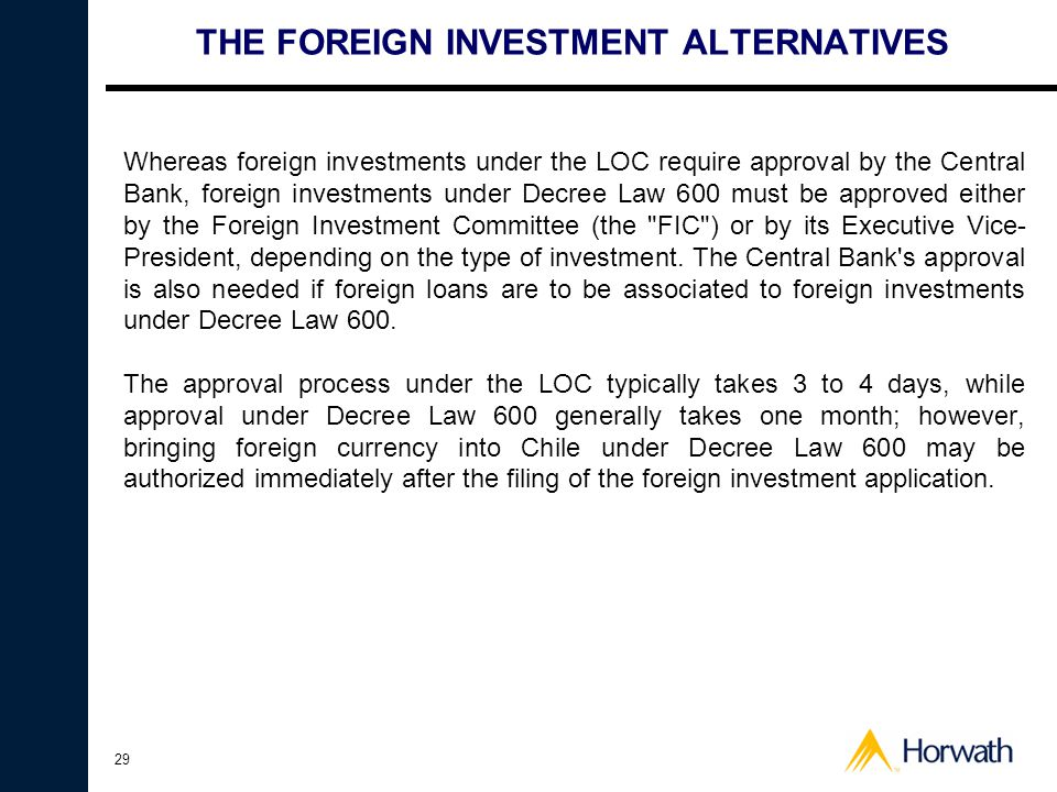 29 THE FOREIGN INVESTMENT ALTERNATIVES Whereas foreign investments under the LOC require approval by the Central Bank, foreign investments under Decree Law 600 must be approved either by the Foreign Investment Committee (the FIC ) or by its Executive Vice- President, depending on the type of investment.
