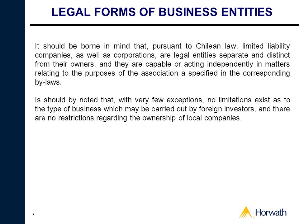 3 LEGAL FORMS OF BUSINESS ENTITIES It should be borne in mind that, pursuant to Chilean law, limited liability companies, as well as corporations, are legal entities separate and distinct from their owners, and they are capable or acting independently in matters relating to the purposes of the association a specified in the corresponding by-laws.