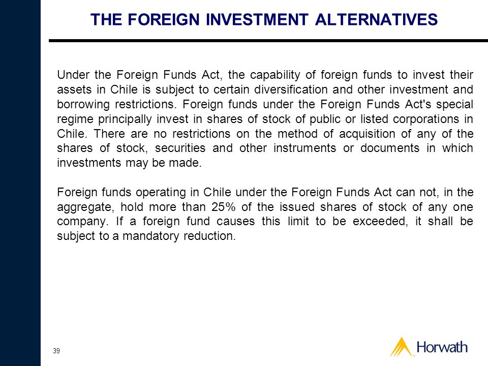 39 THE FOREIGN INVESTMENT ALTERNATIVES Under the Foreign Funds Act, the capability of foreign funds to invest their assets in Chile is subject to cert