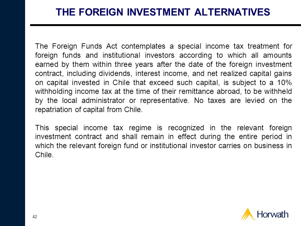 42 THE FOREIGN INVESTMENT ALTERNATIVES The Foreign Funds Act contemplates a special income tax treatment for foreign funds and institutional investors according to which all amounts earned by them within three years after the date of the foreign investment contract, including dividends, interest income, and net realized capital gains on capital invested in Chile that exceed such capital, is subject to a 10% withholding income tax at the time of their remittance abroad, to be withheld by the local administrator or representative.