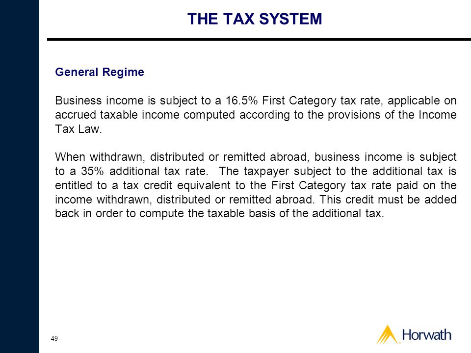 49 THE TAX SYSTEM General Regime Business income is subject to a 16.5% First Category tax rate, applicable on accrued taxable income computed according to the provisions of the Income Tax Law.