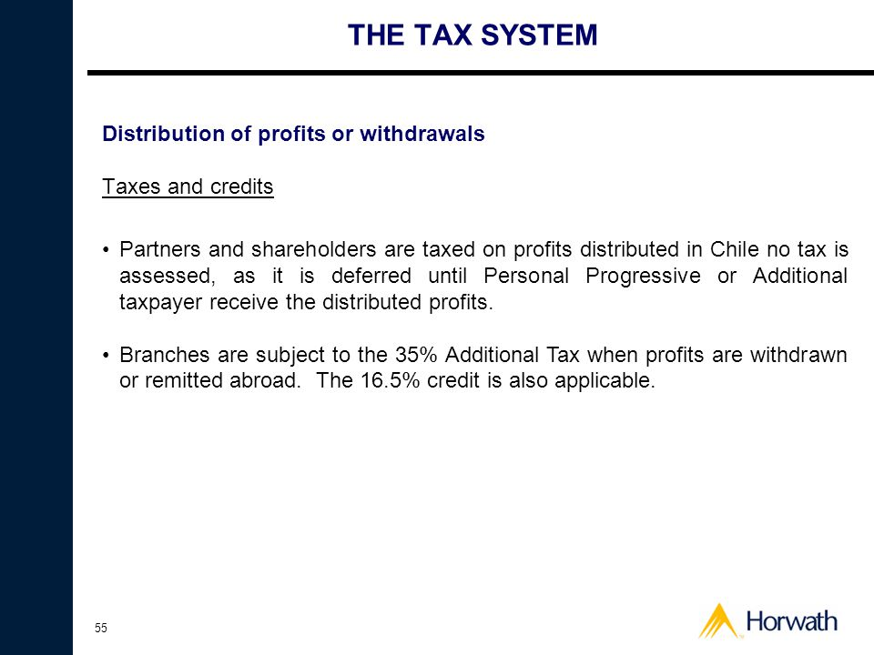 55 THE TAX SYSTEM Distribution of profits or withdrawals Taxes and credits •Partners and shareholders are taxed on profits distributed in Chile no tax is assessed, as it is deferred until Personal Progressive or Additional taxpayer receive the distributed profits.