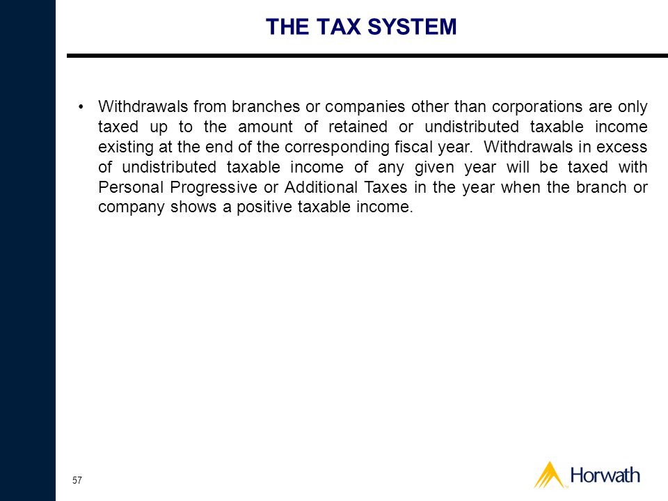 57 THE TAX SYSTEM •Withdrawals from branches or companies other than corporations are only taxed up to the amount of retained or undistributed taxable income existing at the end of the corresponding fiscal year.