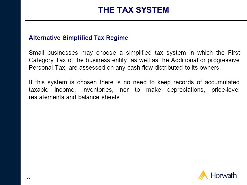58 THE TAX SYSTEM Alternative Simplified Tax Regime Small businesses may choose a simplified tax system in which the First Category Tax of the business entity, as well as the Additional or progressive Personal Tax, are assessed on any cash flow distributed to its owners.