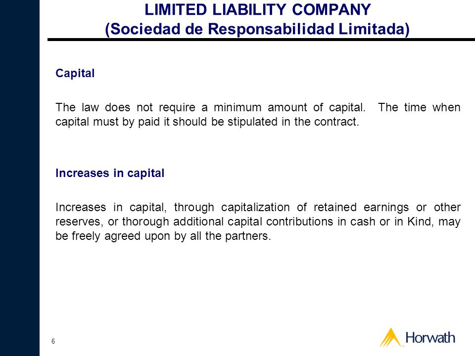 6 LIMITED LIABILITY COMPANY (Sociedad de Responsabilidad Limitada) Capital The law does not require a minimum amount of capital. The time when capital