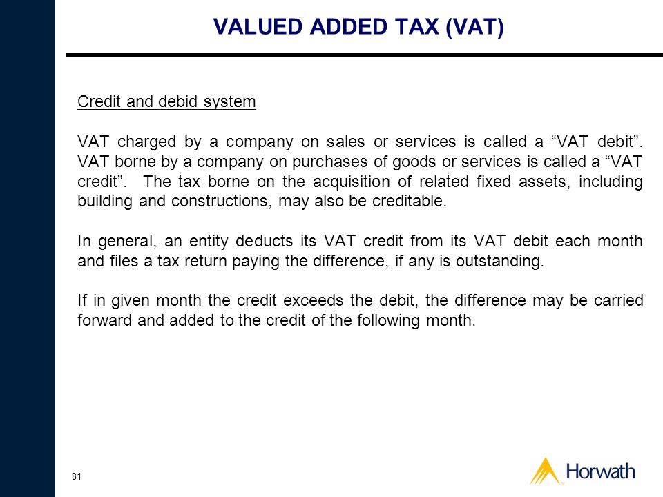 81 VALUED ADDED TAX (VAT) Credit and debid system VAT charged by a company on sales or services is called a VAT debit .
