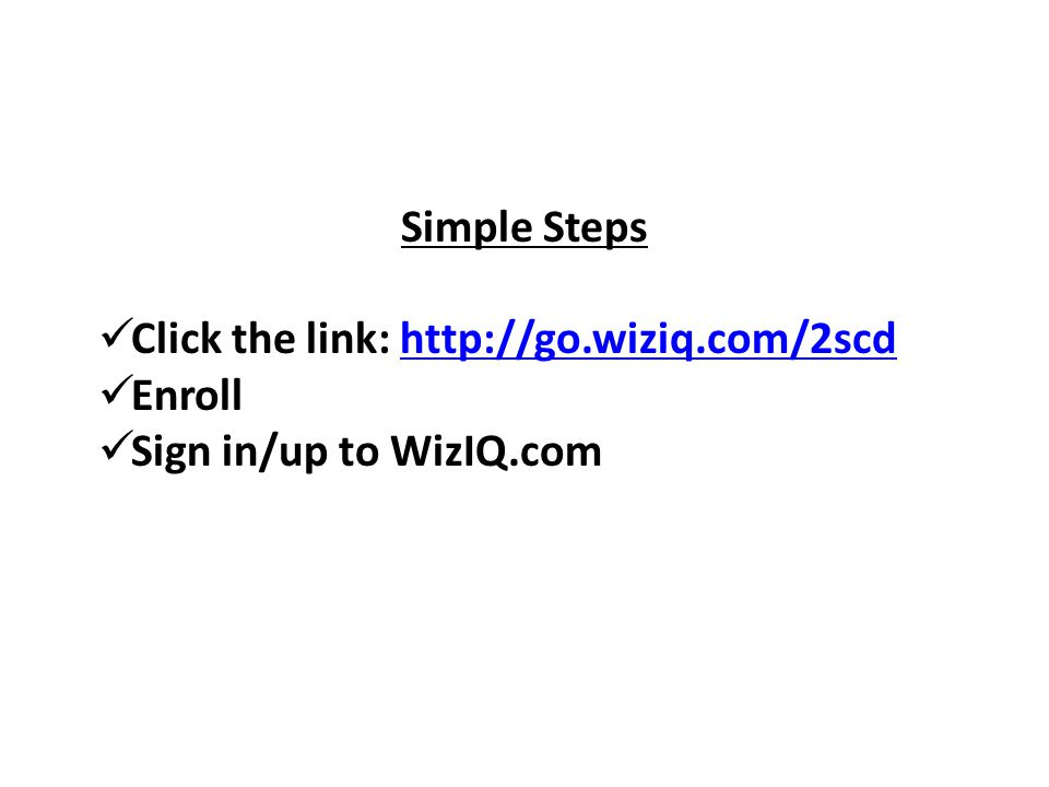 Simple Steps  Click the link: http://go.wiziq.com/2scdhttp://go.wiziq.com/2scd  Enroll  Sign in/up to WizIQ.com