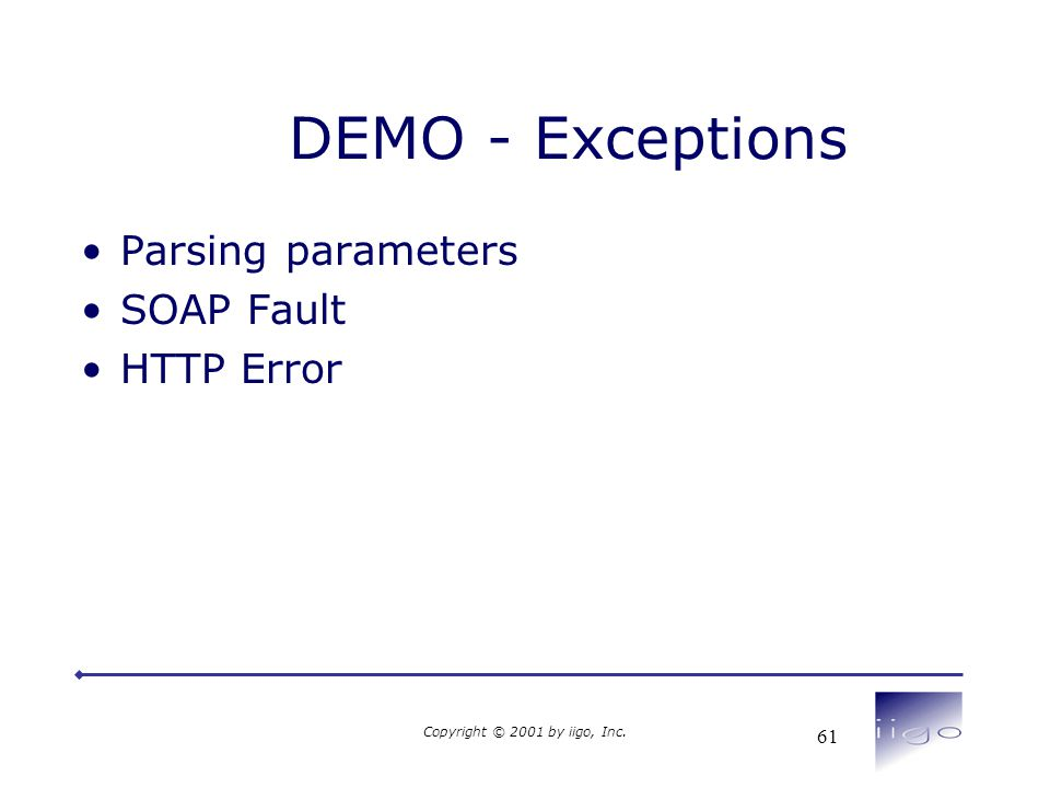 Copyright © 2001 by iigo, Inc. 61 DEMO - Exceptions •Parsing parameters •SOAP Fault •HTTP Error