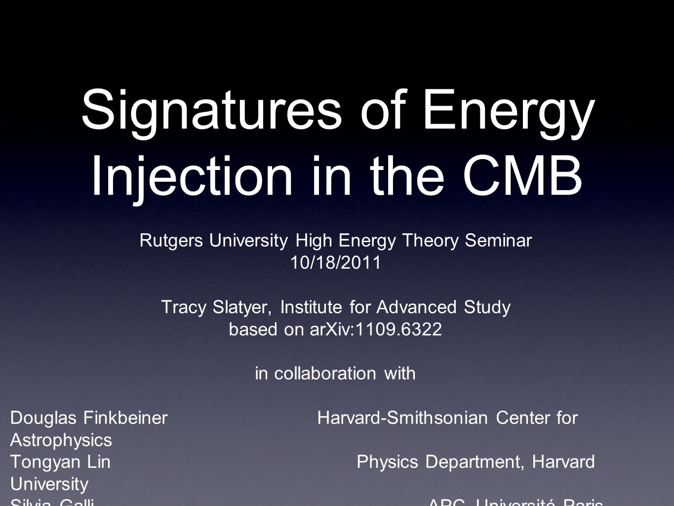 Signatures of Energy Injection in the CMB Rutgers University High Energy Theory Seminar 10/18/2011 Tracy Slatyer, Institute for Advanced Study based on arXiv:1109.6322 in collaboration with Douglas Finkbeiner Harvard-Smithsonian Center for Astrophysics Tongyan Lin Physics Department, Harvard University Silvia Galli APC, Université Paris Diderot Physics Department, Università di Roma La Sapienza