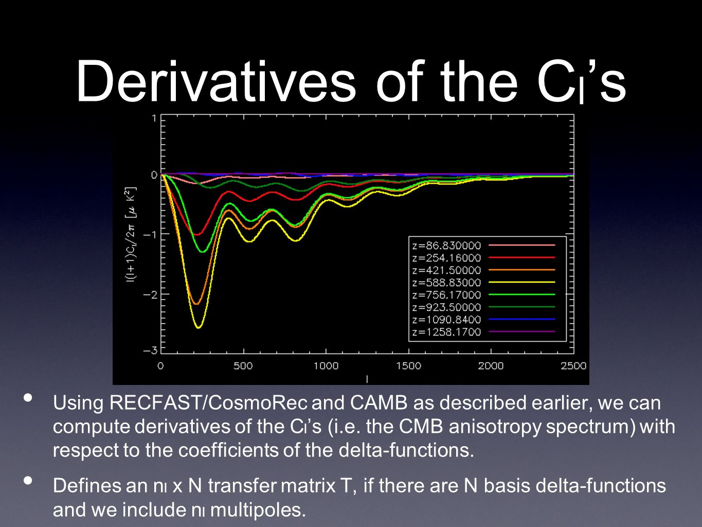Derivatives of the C l 's • Using RECFAST/CosmoRec and CAMB as described earlier, we can compute derivatives of the C l 's (i.e.