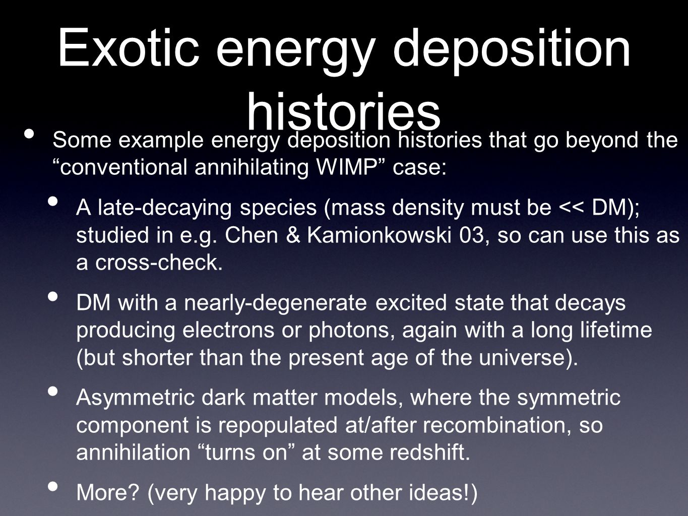 Exotic energy deposition histories • Some example energy deposition histories that go beyond the conventional annihilating WIMP case: • A late-decaying species (mass density must be << DM); studied in e.g.