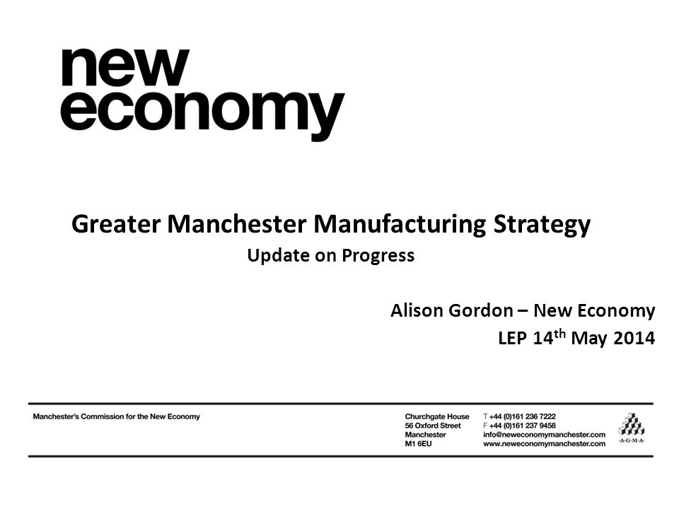 Greater Manchester Manufacturing Strategy Update on Progress Alison Gordon – New Economy LEP 14 th May 2014