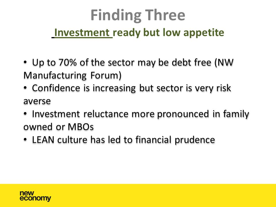 Finding Three Investment ready but low appetite • Up to 70% of the sector may be debt free (NW Manufacturing Forum) • Confidence is increasing but sector is very risk averse • Investment reluctance more pronounced in family owned or MBOs • LEAN culture has led to financial prudence • Up to 70% of the sector may be debt free (NW Manufacturing Forum) • Confidence is increasing but sector is very risk averse • Investment reluctance more pronounced in family owned or MBOs • LEAN culture has led to financial prudence