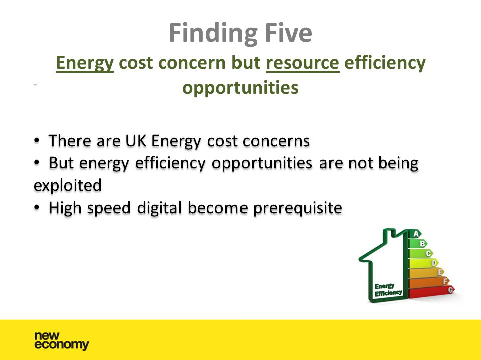 Finding Five Energy cost concern but resource efficiency opportunities • • There are UK Energy cost concerns • But energy efficiency opportunities are not being exploited • High speed digital become prerequisite • • There are UK Energy cost concerns • But energy efficiency opportunities are not being exploited • High speed digital become prerequisite