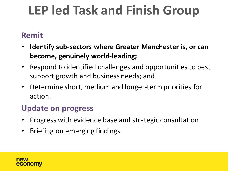 LEP led Task and Finish Group Remit • Identify sub-sectors where Greater Manchester is, or can become, genuinely world-leading; • Respond to identified challenges and opportunities to best support growth and business needs; and • Determine short, medium and longer-term priorities for action.