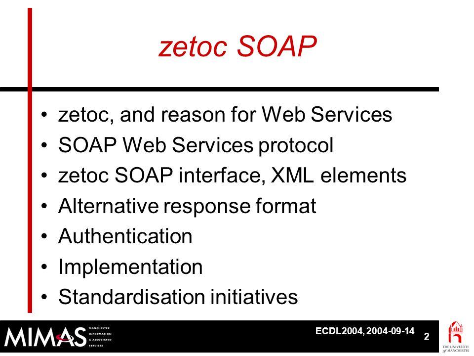 ECDL2004, 2004-09-14 2 zetoc SOAP •zetoc, and reason for Web Services •SOAP Web Services protocol •zetoc SOAP interface, XML elements •Alternative res