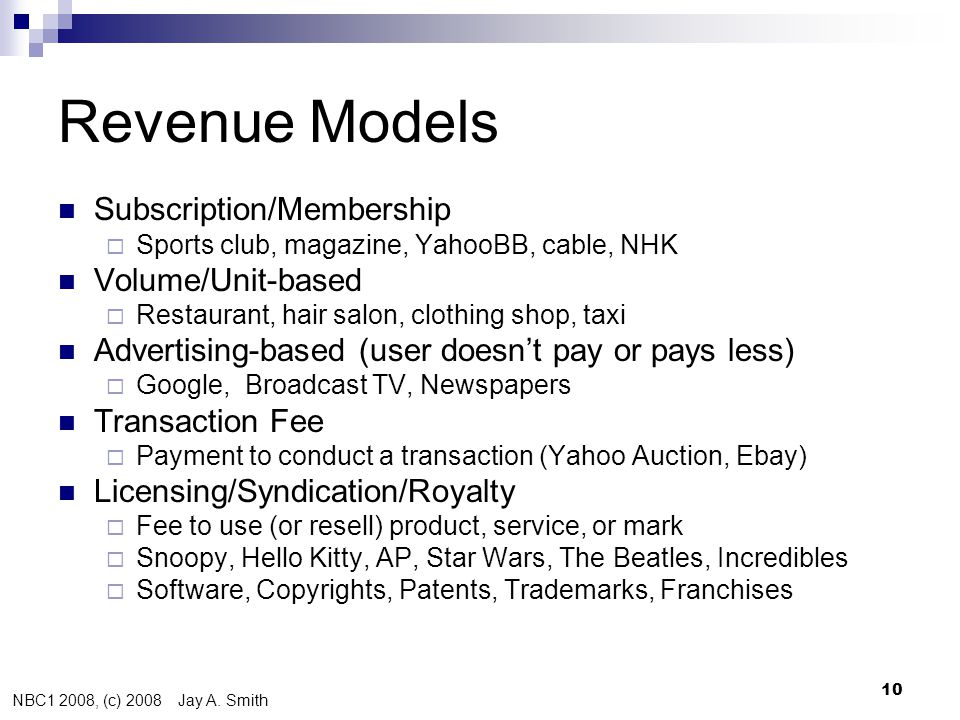 NBC1 2008, (c) 2008 Jay A. Smith 10 Revenue Models  Subscription/Membership  Sports club, magazine, YahooBB, cable, NHK  Volume/Unit-based  Restau