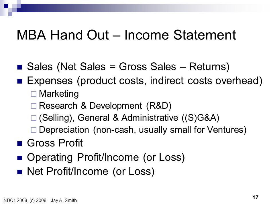NBC1 2008, (c) 2008 Jay A. Smith 17 MBA Hand Out – Income Statement  Sales (Net Sales = Gross Sales – Returns)  Expenses (product costs, indirect co