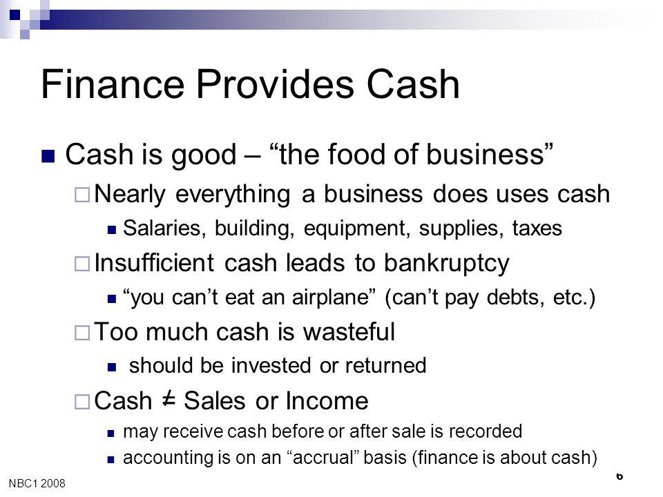 """NBC1 2008, (c) 2008 Jay A. Smith 6 Finance Provides Cash  Cash is good – """"the food of business""""  Nearly everything a business does uses cash  Salar"""