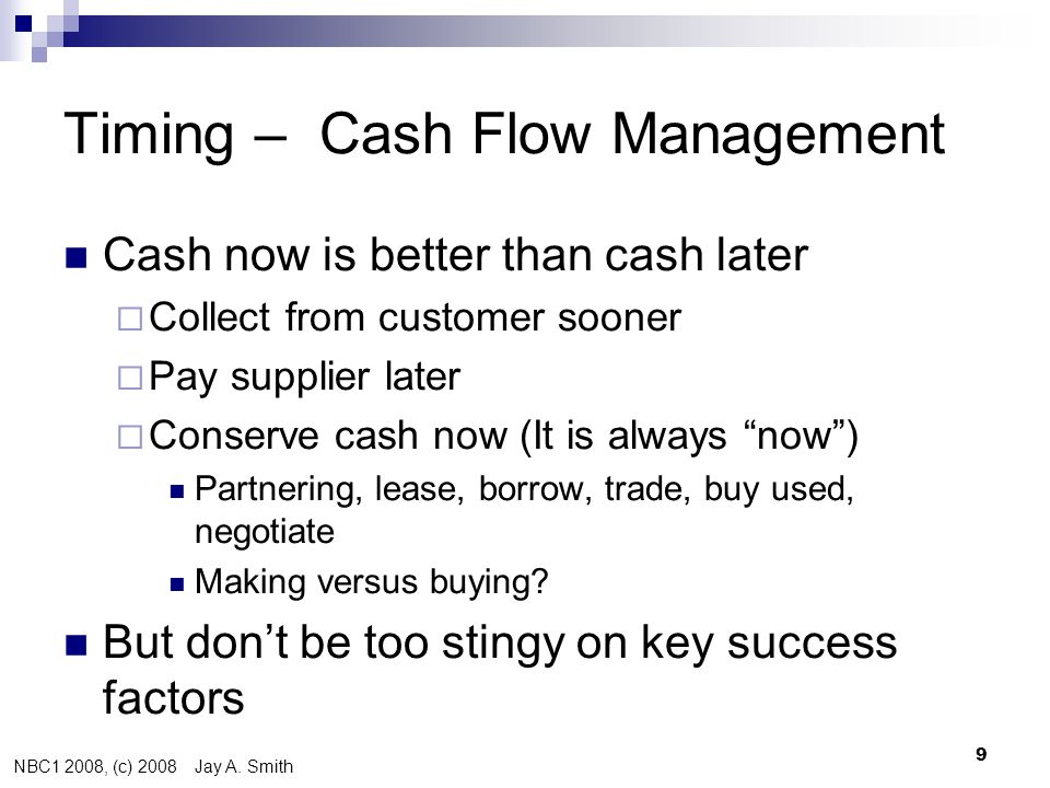 NBC1 2008, (c) 2008 Jay A. Smith 9 Timing – Cash Flow Management  Cash now is better than cash later  Collect from customer sooner  Pay supplier la