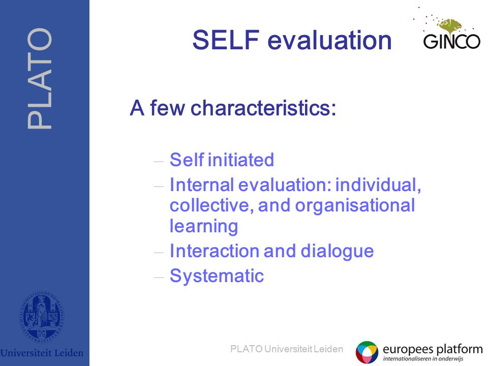 PLATO PLATO Universiteit Leiden SELF evaluation A few characteristics: – Self initiated – Internal evaluation: individual, collective, and organisational learning – Interaction and dialogue – Systematic