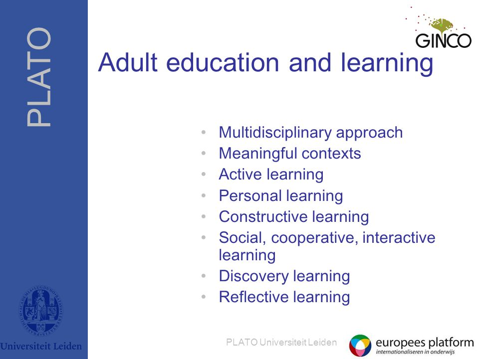 PLATO PLATO Universiteit Leiden Adult education and learning •Multidisciplinary approach •Meaningful contexts •Active learning •Personal learning •Constructive learning •Social, cooperative, interactive learning •Discovery learning •Reflective learning