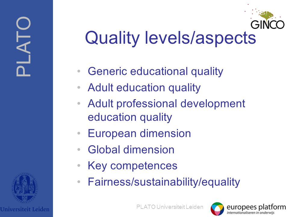 PLATO PLATO Universiteit Leiden Quality levels/aspects •Generic educational quality •Adult education quality •Adult professional development education quality •European dimension •Global dimension •Key competences •Fairness/sustainability/equality