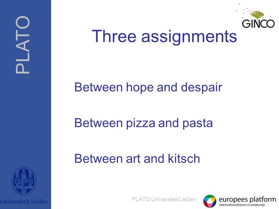 PLATO PLATO Universiteit Leiden Three assignments Between hope and despair Between pizza and pasta Between art and kitsch