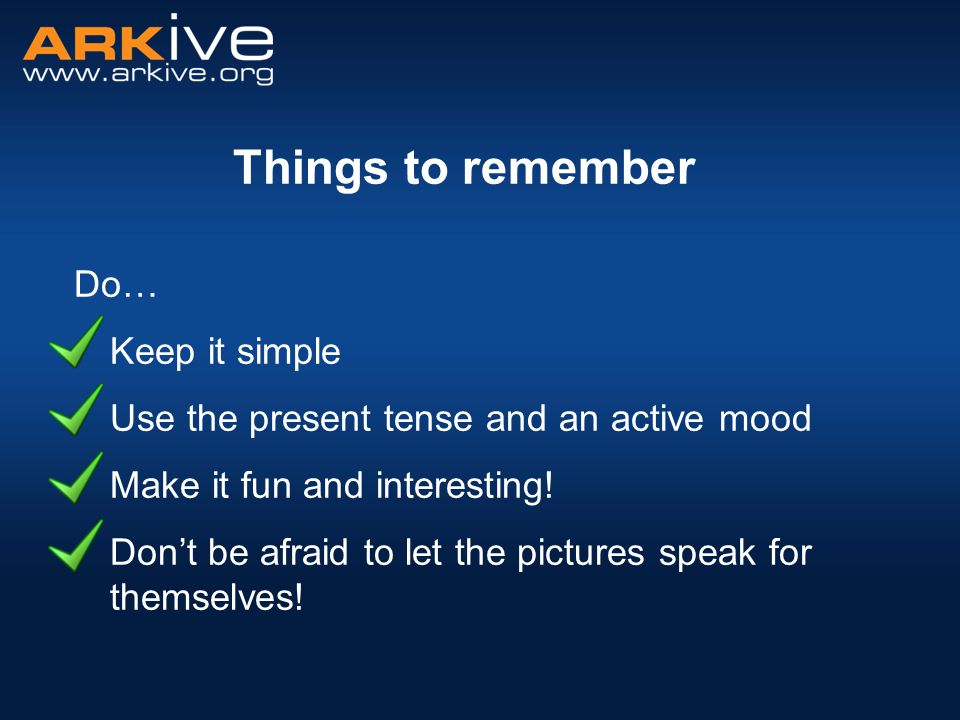 Things to remember Do… Keep it simple Use the present tense and an active mood Make it fun and interesting! Don't be afraid to let the pictures speak