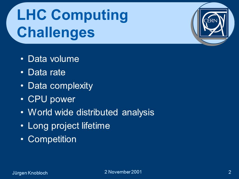 2 November 2001 2 LHC Computing Challenges •Data volume •Data rate •Data complexity •CPU power •World wide distributed analysis •Long project lifetime