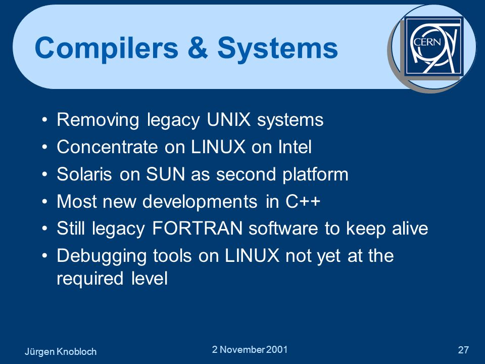 Jürgen Knobloch 2 November 2001 27 Compilers & Systems •Removing legacy UNIX systems •Concentrate on LINUX on Intel •Solaris on SUN as second platform •Most new developments in C++ •Still legacy FORTRAN software to keep alive •Debugging tools on LINUX not yet at the required level