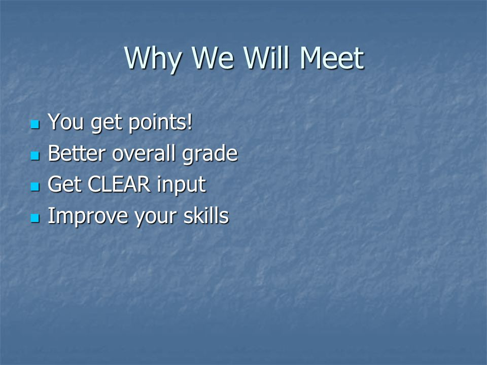 Why We Will Meet  You get points!  Better overall grade  Get CLEAR input  Improve your skills