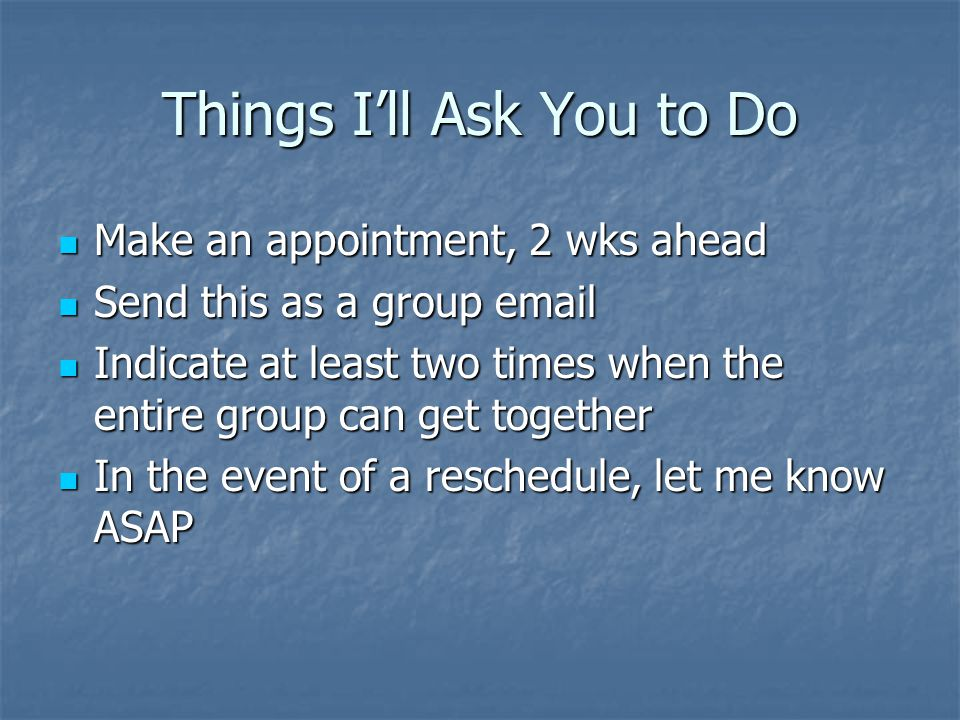 Things I'll Ask You to Do  Make an appointment, 2 wks ahead  Send this as a group email  Indicate at least two times when the entire group can get together  In the event of a reschedule, let me know ASAP