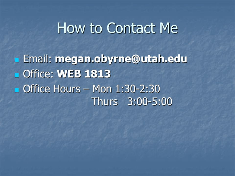 How to Contact Me  Email: megan.obyrne@utah.edu  Office: WEB 1813  Office Hours – Mon 1:30-2:30 Thurs 3:00-5:00