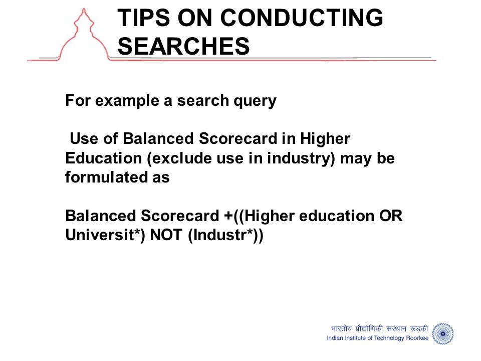 TIPS ON CONDUCTING SEARCHES For example a search query Use of Balanced Scorecard in Higher Education (exclude use in industry) may be formulated as Balanced Scorecard +((Higher education OR Universit*) NOT (Industr*))
