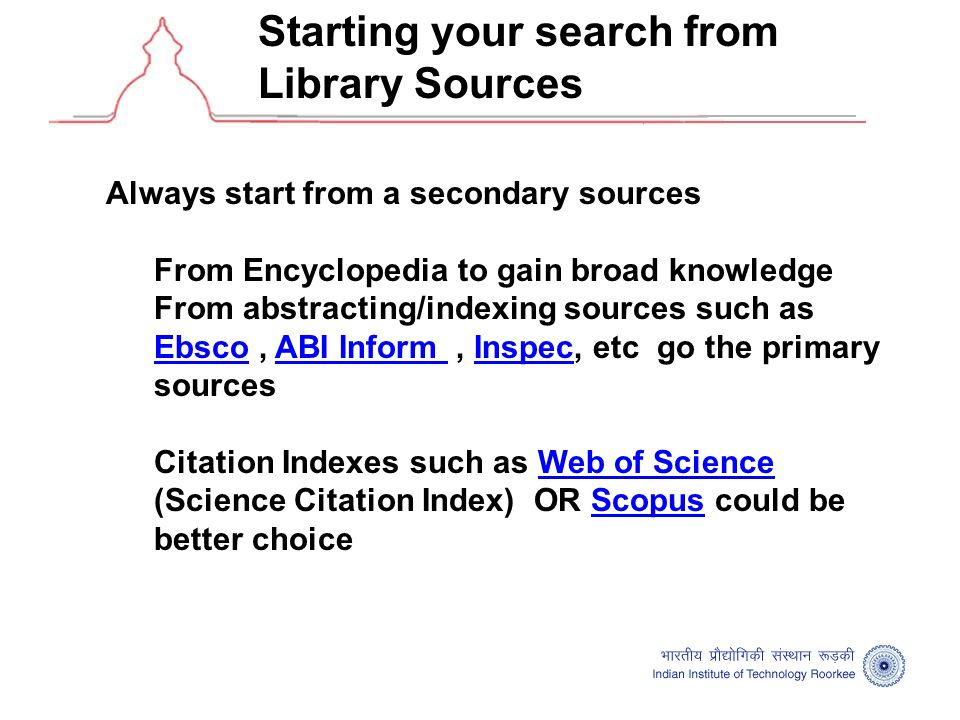 Starting your search from Library Sources Always start from a secondary sources From Encyclopedia to gain broad knowledge From abstracting/indexing sources such as Ebsco, ABI Inform, Inspec, etc go the primary sources EbscoABI Inform Inspec Citation Indexes such as Web of Science (Science Citation Index) OR Scopus could be better choiceWeb of ScienceScopus