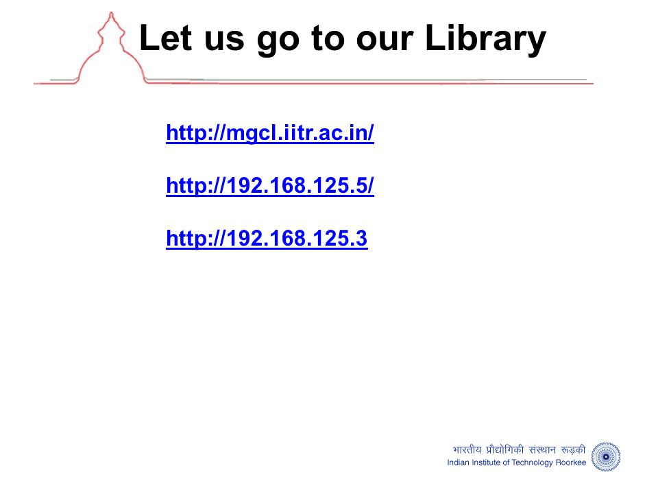 Let us go to our Library http://mgcl.iitr.ac.in/ http://192.168.125.5/ http://192.168.125.3