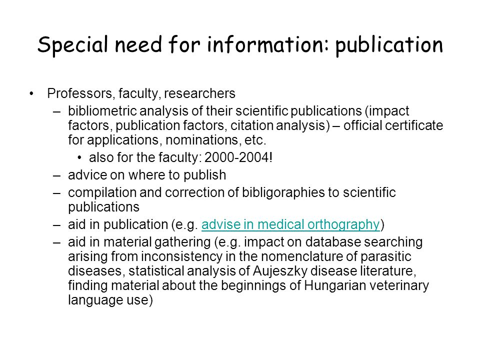 Special need for information: publication •Professors, faculty, researchers –bibliometric analysis of their scientific publications (impact factors, publication factors, citation analysis) – official certificate for applications, nominations, etc.