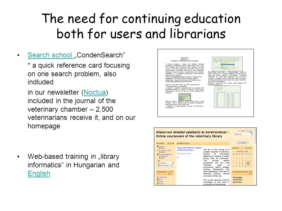 """The need for continuing education both for users and librarians •Search school """"CondenSearch Search school * a quick reference card focusing on one search problem, also indluded in our newsletter (Noctua) included in the journal of the veterinary chamber – 2,500 veterinarians receive it, and on our homepageNoctua •Web-based training in """"library informatics in Hungarian and English English"""